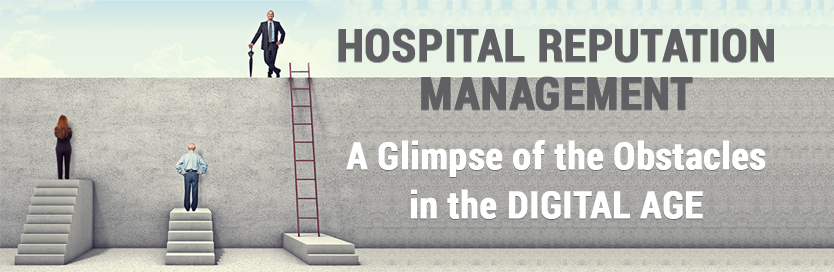 Hospital Reputation Management: A Glimpse of the Obstacles in the Digital Age