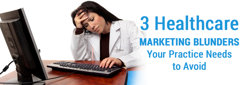 3 Healthcare Marketing Blunders Your Practice Needs to Avoid