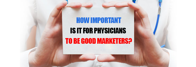 How Important Is it for Physicians to Be Good Marketers?