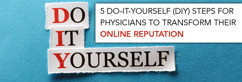 5 Do-It-Yourself (DIY) Steps for Physicians to Transform Their Online Reputation