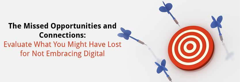 The Missed Opportunities and Connections: Evaluate What You Might Have Lost for Not Embracing Digital