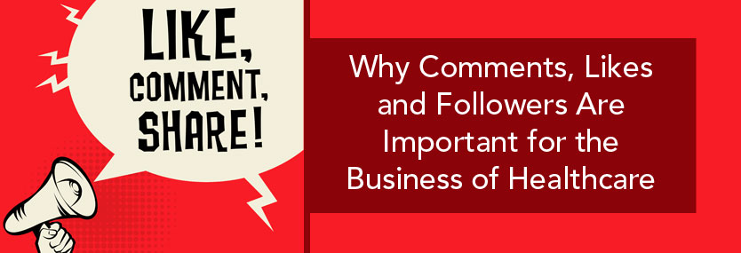 Why Comments, Likes and Followers Are Important for the Business of Healthcare