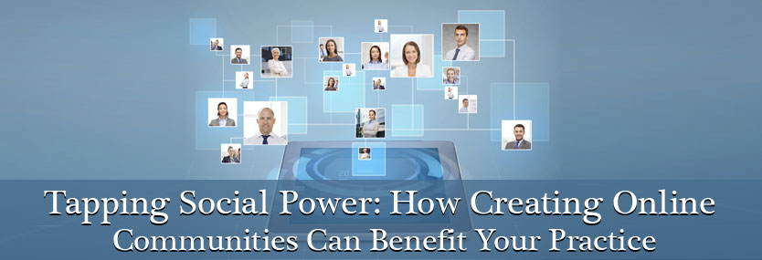 Tapping Social Power: How Creating Online Communities Can Benefit Your Practice