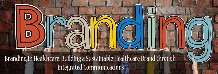 Branding In Healthcare: Building a Sustainable Healthcare Brand through Integrated Communications