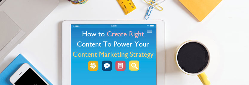 How to Create Right Content to Power Your Content Marketing Strategy