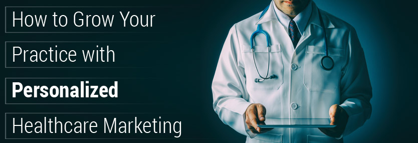 How to Grow Your Practice with Personalized Healthcare Marketing
