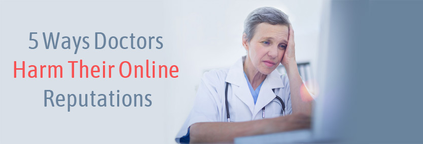 5 Ways Doctors Harm Their Online Reputations