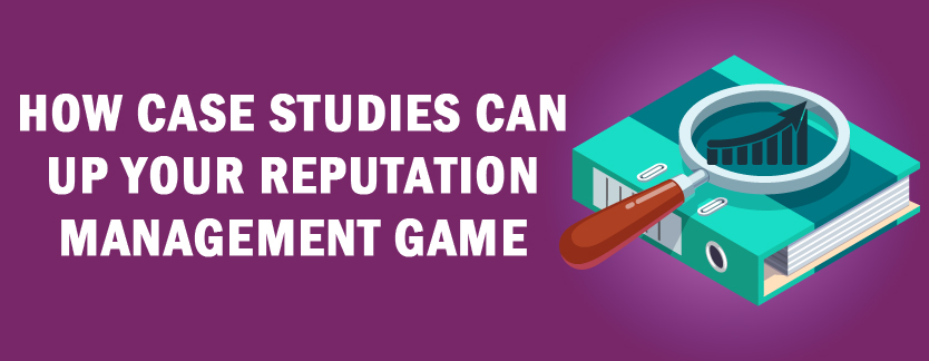 How Case Studies Can Up Your Reputation Management Game